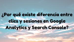 Por qué existe diferencia entre clics y sesiones en Google Analytics y Search Console